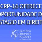 CRP-16 divulga oportunidade de estágio em Direito