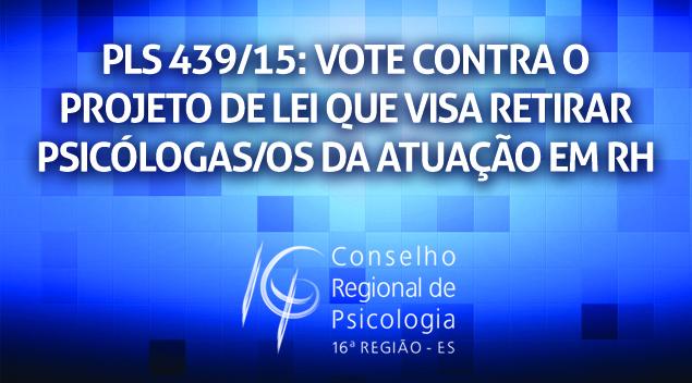 PLS 439/15: VOTE CONTRA O PROJETO DE LEI QUE VISA RETIRAR PSICÓLOGAS/OS DA ATUAÇÃO EM RH