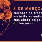 8 de março: mercado de trabalho assimila as mulheres, mas ainda exige anulação do feminino