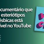 Webdocumentário que quebra esteriótipos sobre lésbicas está disponível no YouTube