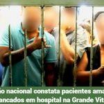 Inspeção nacional constata pacientes amarrados e trancados em hospital na Grande Vitória
