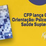 CFP lança Guia de Orientação: Psicologia e Saúde Suplementar