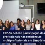 CRP-16 debate participação dos conselhos profissionais nas residências multiprofissionais em Simpósio no Hucam